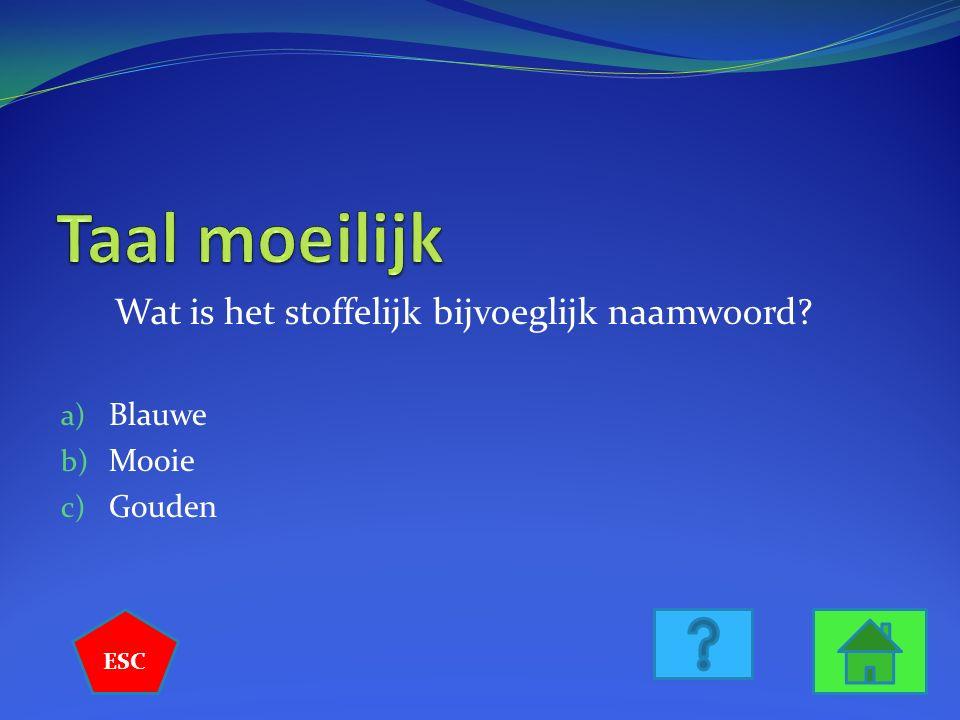 Wat is het stoffelijk bijvoeglijk naamwoord? a) Blauwe b) Mooie c) Gouden ESC