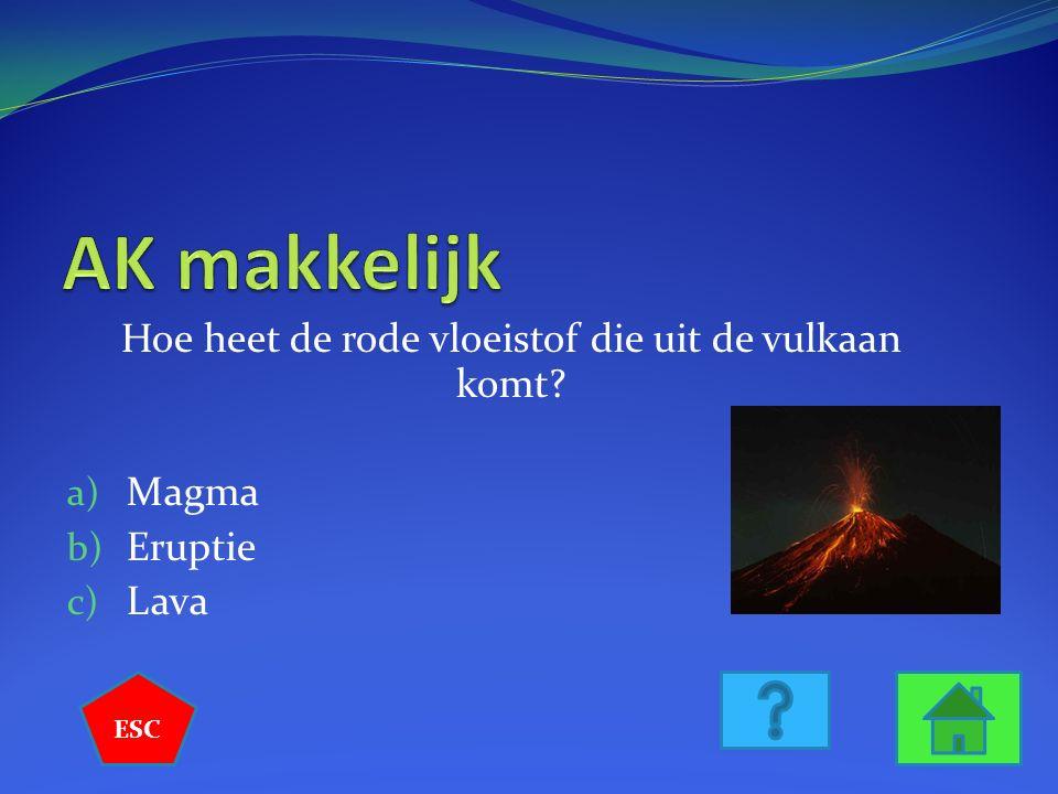 Hoe heet de rode vloeistof die uit de vulkaan komt? a) Magma b) Eruptie c) Lava ESC