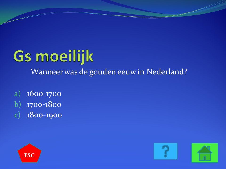 Wanneer was de gouden eeuw in Nederland? a) 1600-1700 b) 1700-1800 c) 1800-1900 ESC