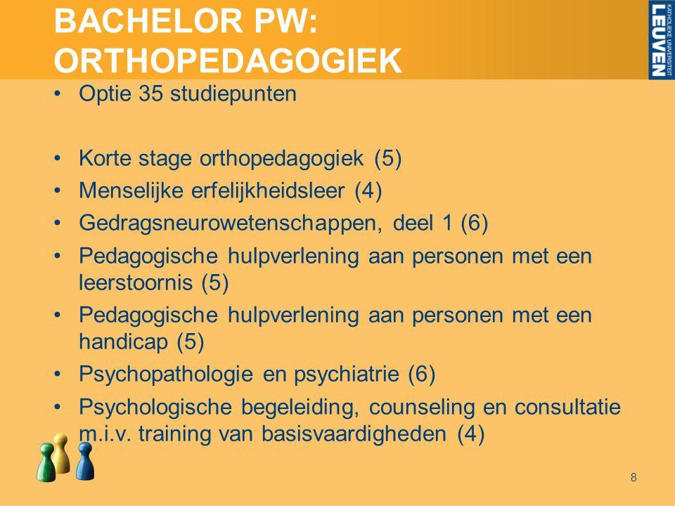 BACHELOR PW: ORTHOPEDAGOGIEK Optie 35 studiepunten Korte stage orthopedagogiek (5) Menselijke erfelijkheidsleer (4) Gedragsneurowetenschappen, deel 1 (6) Pedagogische hulpverlening aan personen met een leerstoornis (5) Pedagogische hulpverlening aan personen met een handicap (5) Psychopathologie en psychiatrie (6) Psychologische begeleiding, counseling en consultatie m.i.v.