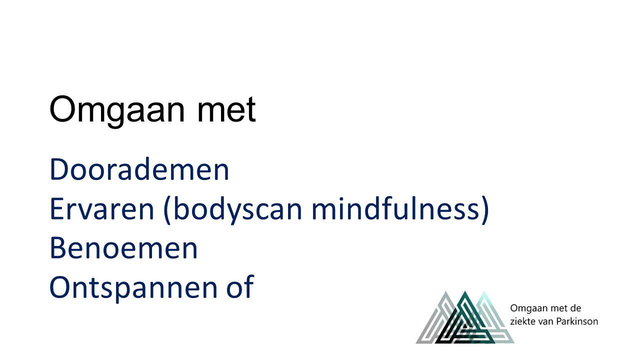 Omgaan met Doorademen Ervaren (bodyscan mindfulness) Benoemen Ontspannen of