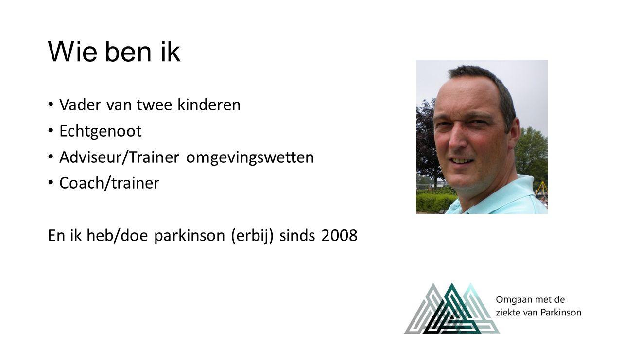 Wie ben ik Vader van twee kinderen Echtgenoot Adviseur/Trainer omgevingswetten Coach/trainer En ik heb/doe parkinson (erbij) sinds 2008