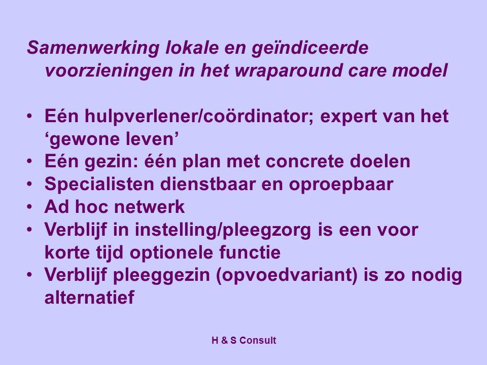 H & S Consult Samenwerking lokale en geïndiceerde voorzieningen in het wraparound care model Eén hulpverlener/coördinator; expert van het 'gewone leve