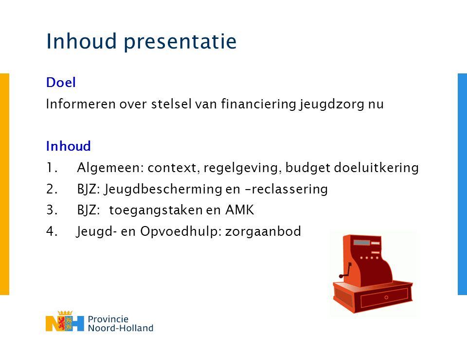 Inhoud presentatie Doel Informeren over stelsel van financiering jeugdzorg nu Inhoud 1.Algemeen: context, regelgeving, budget doeluitkering 2.BJZ: Jeugdbescherming en –reclassering 3.BJZ: toegangstaken en AMK 4.Jeugd- en Opvoedhulp: zorgaanbod