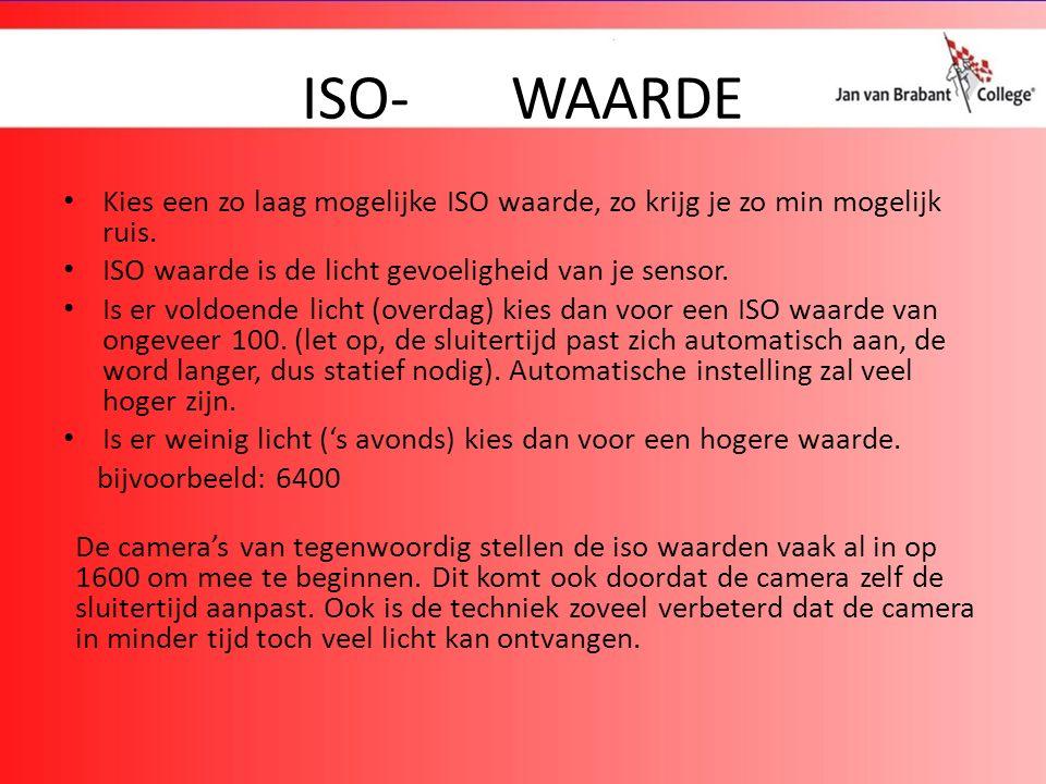 ISO-WAARDE Kies een zo laag mogelijke ISO waarde, zo krijg je zo min mogelijk ruis.