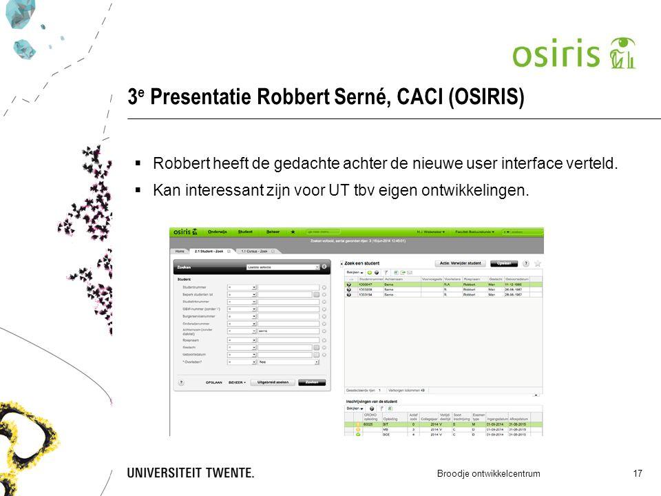 3 e Presentatie Robbert Serné, CACI (OSIRIS) Broodje ontwikkelcentrum 17  Robbert heeft de gedachte achter de nieuwe user interface verteld.  Kan in