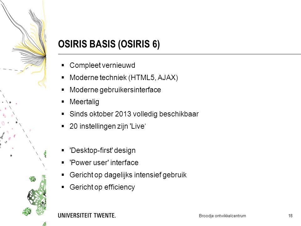 OSIRIS BASIS (OSIRIS 6)  Compleet vernieuwd  Moderne techniek (HTML5, AJAX)  Moderne gebruikersinterface  Meertalig  Sinds oktober 2013 volledig beschikbaar  20 instellingen zijn Live'  Desktop-first design  Power user interface  Gericht op dagelijks intensief gebruik  Gericht op efficiency Broodje ontwikkelcentrum 18
