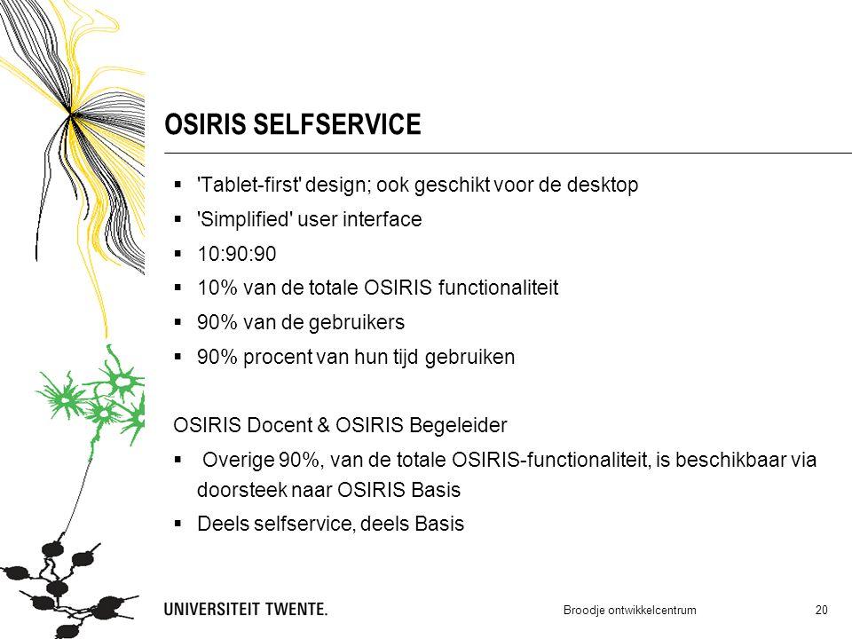OSIRIS SELFSERVICE  Tablet-first design; ook geschikt voor de desktop  Simplified user interface  10:90:90  10% van de totale OSIRIS functionaliteit  90% van de gebruikers  90% procent van hun tijd gebruiken OSIRIS Docent & OSIRIS Begeleider  Overige 90%, van de totale OSIRIS-functionaliteit, is beschikbaar via doorsteek naar OSIRIS Basis  Deels selfservice, deels Basis Broodje ontwikkelcentrum 20