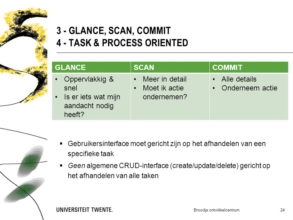 3 - GLANCE, SCAN, COMMIT 4 - TASK & PROCESS ORIENTED  Gebruikersinterface moet gericht zijn op het afhandelen van een specifieke taak  Geen algemene CRUD-interface (create/update/delete) gericht op het afhandelen van alle taken Broodje ontwikkelcentrum 24 GLANCESCANCOMMIT Oppervlakkig & snel Is er iets wat mijn aandacht nodig heeft.