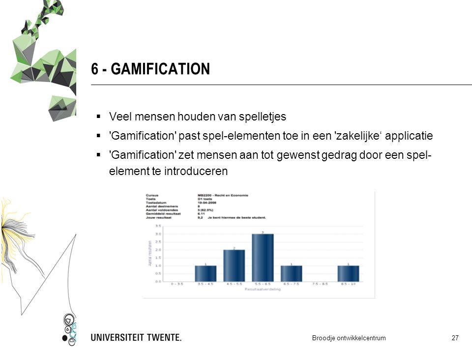 6 - GAMIFICATION  Veel mensen houden van spelletjes  Gamification past spel-elementen toe in een zakelijke' applicatie  Gamification zet mensen aan tot gewenst gedrag door een spel- element te introduceren Broodje ontwikkelcentrum 27