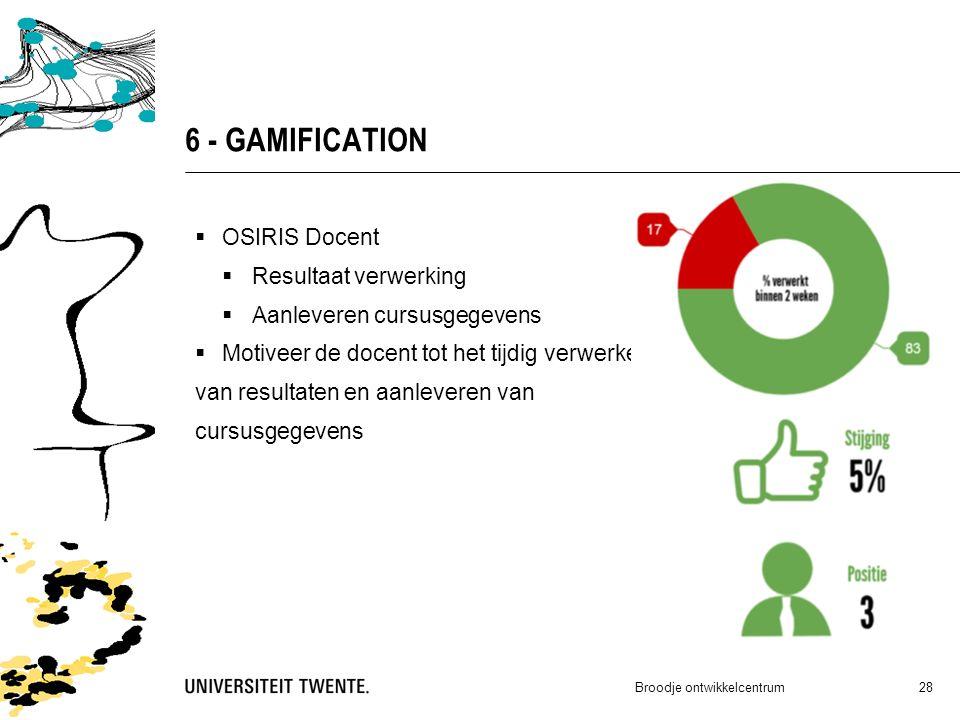 6 - GAMIFICATION  OSIRIS Docent  Resultaat verwerking  Aanleveren cursusgegevens  Motiveer de docent tot het tijdig verwerken van resultaten en aanleveren van cursusgegevens Broodje ontwikkelcentrum 28