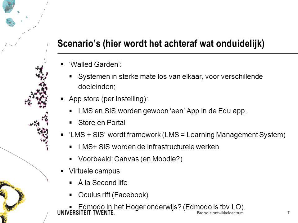 Scenario's (hier wordt het achteraf wat onduidelijk) Broodje ontwikkelcentrum 7  'Walled Garden':  Systemen in sterke mate los van elkaar, voor verschillende doeleinden;  App store (per Instelling):  LMS en SIS worden gewoon 'een' App in de Edu app,  Store en Portal  'LMS + SIS' wordt framework (LMS = Learning Management System)  LMS+ SIS worden de infrastructurele werken  Voorbeeld: Canvas (en Moodle?)  Virtuele campus  Á la Second life  Oculus rift (Facebook)  Edmodo in het Hoger onderwijs.