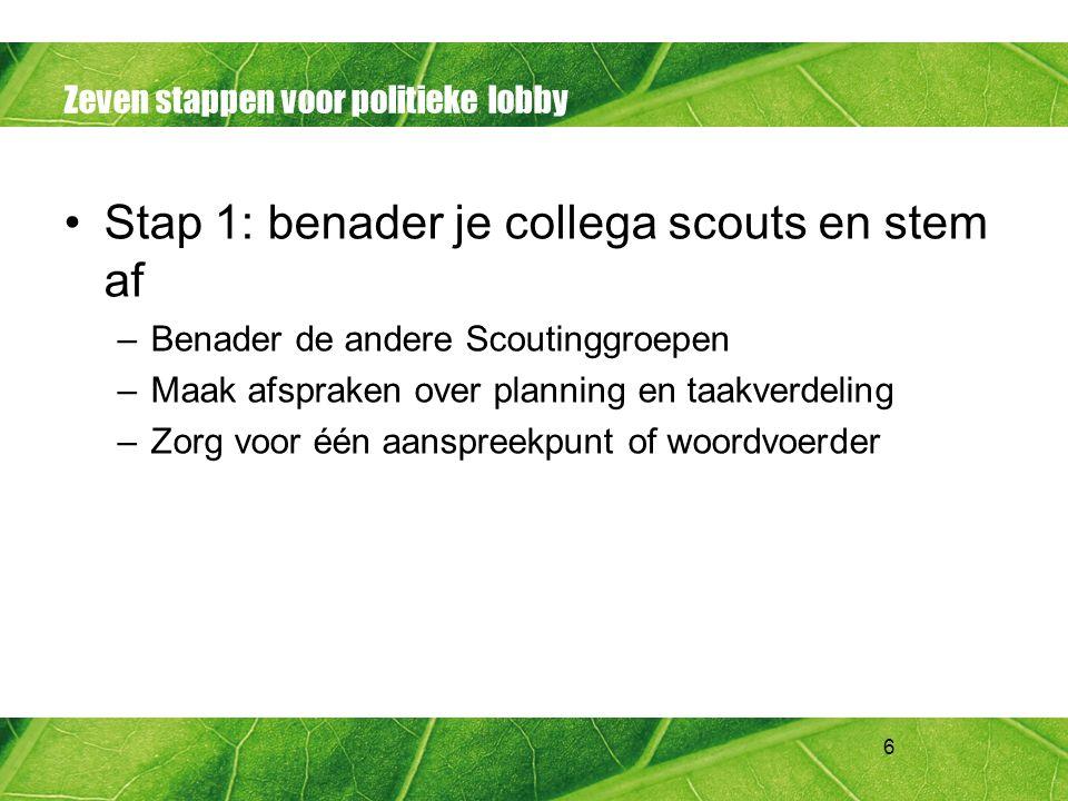 6 Zeven stappen voor politieke lobby Stap 1: benader je collega scouts en stem af –Benader de andere Scoutinggroepen –Maak afspraken over planning en
