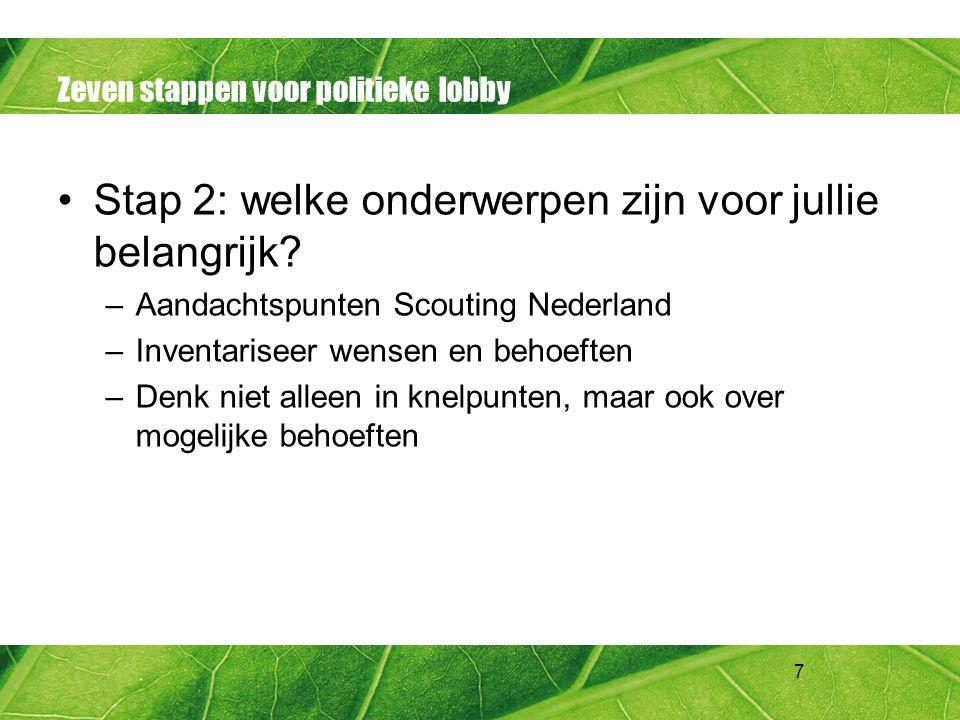 7 Zeven stappen voor politieke lobby Stap 2: welke onderwerpen zijn voor jullie belangrijk? –Aandachtspunten Scouting Nederland –Inventariseer wensen