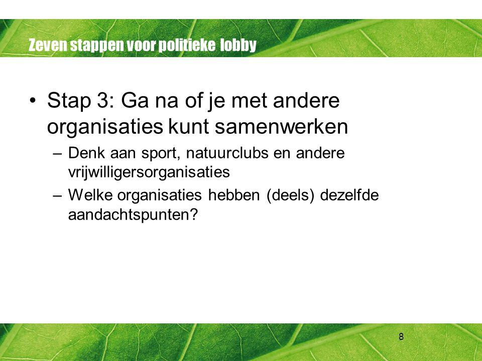 8 Zeven stappen voor politieke lobby Stap 3: Ga na of je met andere organisaties kunt samenwerken –Denk aan sport, natuurclubs en andere vrijwilligers