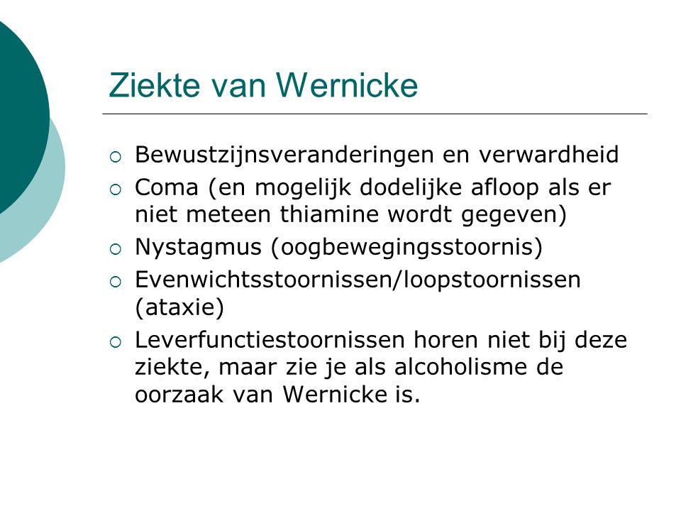 Ziekte van Wernicke  Bewustzijnsveranderingen en verwardheid  Coma (en mogelijk dodelijke afloop als er niet meteen thiamine wordt gegeven)  Nystagmus (oogbewegingsstoornis)  Evenwichtsstoornissen/loopstoornissen (ataxie)  Leverfunctiestoornissen horen niet bij deze ziekte, maar zie je als alcoholisme de oorzaak van Wernicke is.