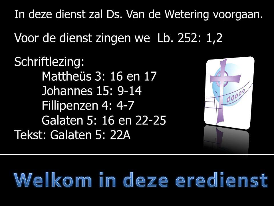 In deze dienst zal Ds. Van de Wetering voorgaan. Voor de dienst zingen we Lb. 252: 1,2 Schriftlezing: Mattheüs 3: 16 en 17 Johannes 15: 9-14 Fillipenz