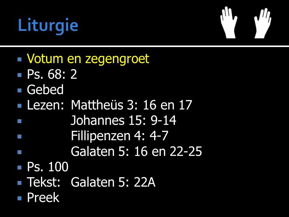 Votum en zegengroet  Ps. 68: 2  Gebed  Lezen:Mattheüs 3: 16 en 17  Johannes 15: 9-14  Fillipenzen 4: 4-7  Galaten 5: 16 en 22-25  Ps. 100  T
