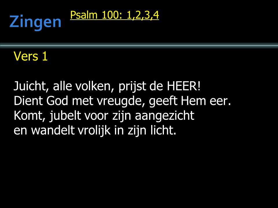 Psalm 100: 1,2,3,4 Vers 1 Juicht, alle volken, prijst de HEER! Dient God met vreugde, geeft Hem eer. Komt, jubelt voor zijn aangezicht en wandelt vrol