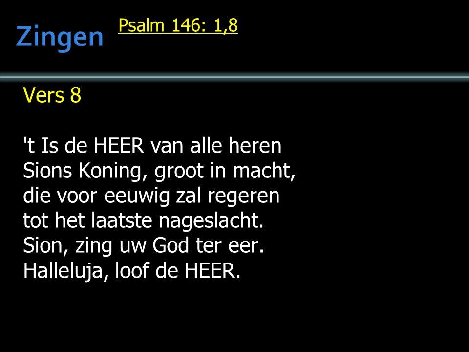 Psalm 146: 1,8 Vers 8 't Is de HEER van alle heren Sions Koning, groot in macht, die voor eeuwig zal regeren tot het laatste nageslacht. Sion, zing uw