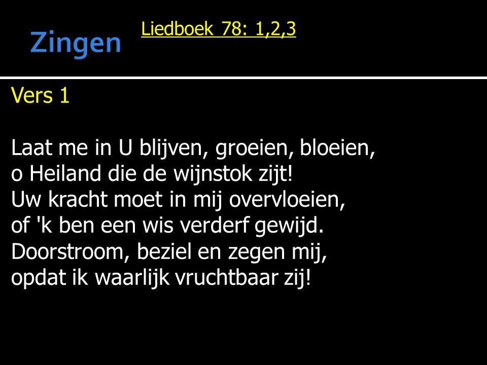 Liedboek 78: 1,2,3 Vers 1 Laat me in U blijven, groeien, bloeien, o Heiland die de wijnstok zijt! Uw kracht moet in mij overvloeien, of 'k ben een wis