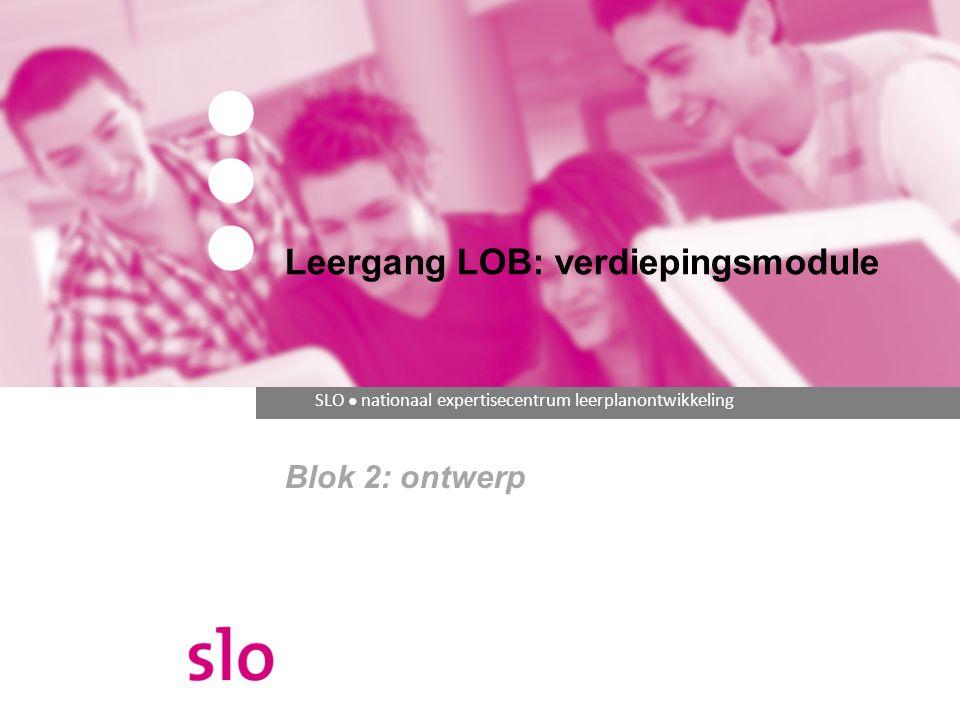 Professionaliseringsmodule Blok 2 Ontwerp Doelen De deelnemer kan een uitwerking maken van (een onderdeel van) het LOB-programma, passend bij eigentijdse inzichten over LOB en bij de visie van de school: op basis van eigentijdse inzichten over LOB, kwaliteits- en ontwerpcriteria opstellen; een ontwerp uitwerken vanuit een (school)visie met in achtneming van de opgestelde kwaliteits- en ontwerpcriteria.