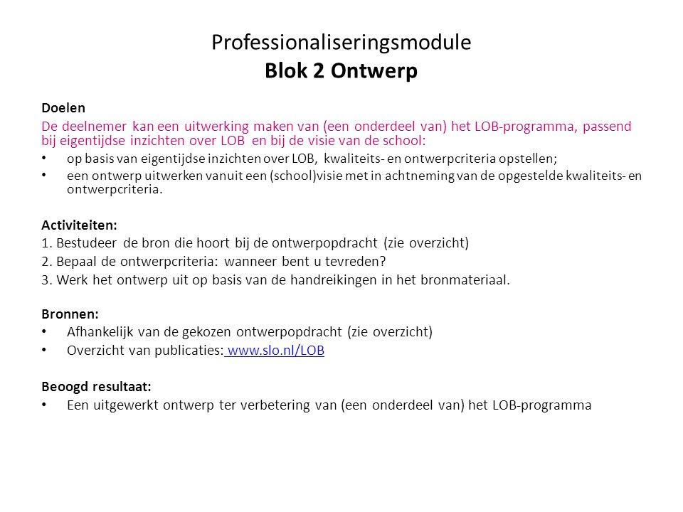 2.1 Ontwerpopdrachten met bronnen voor optimalisatie van (een onderdeel van) het LOB-programma Bepaal de ontwikkelopdracht of stel vast wat u wilt optimaliseren Bronbb/kbgl/tl 1 Maak een plan van aanpak voor de realisatie of optimalisatie van (een onderdeel van) het LOB-programma Praktijknabije LOB met beleid (2009)xx 2 Ontwikkel een doorlopend en samenhangend programma voor LOB van leerjaar 1 t/m 4 Naar een doorlopend programma voor LOB (2013)x 3 Ontwikkel een programma voor vakgeïntegreerde praktijknabije LOB in de bovenbouw Praktijknabije loopbaanoriëntatie werkt (2013) x 4 Optimaliseer LOB in de beroepsgerichte programma sKlaar voor de start.