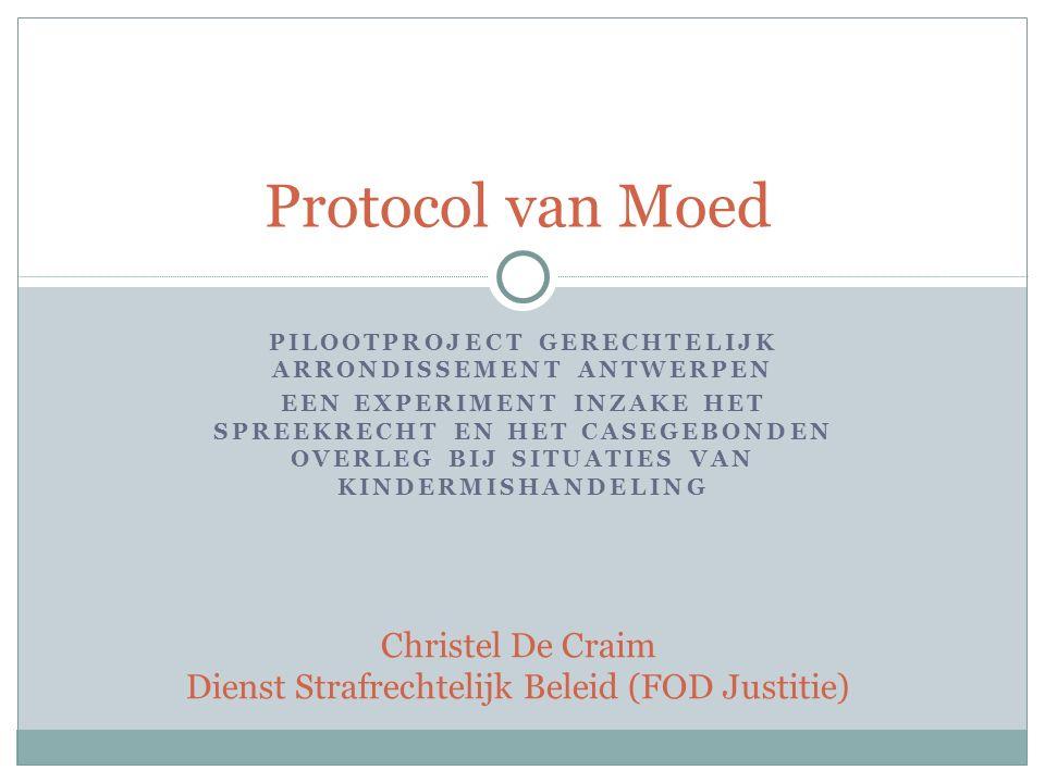 PILOOTPROJECT GERECHTELIJK ARRONDISSEMENT ANTWERPEN EEN EXPERIMENT INZAKE HET SPREEKRECHT EN HET CASEGEBONDEN OVERLEG BIJ SITUATIES VAN KINDERMISHANDELING Protocol van Moed Christel De Craim Dienst Strafrechtelijk Beleid (FOD Justitie)