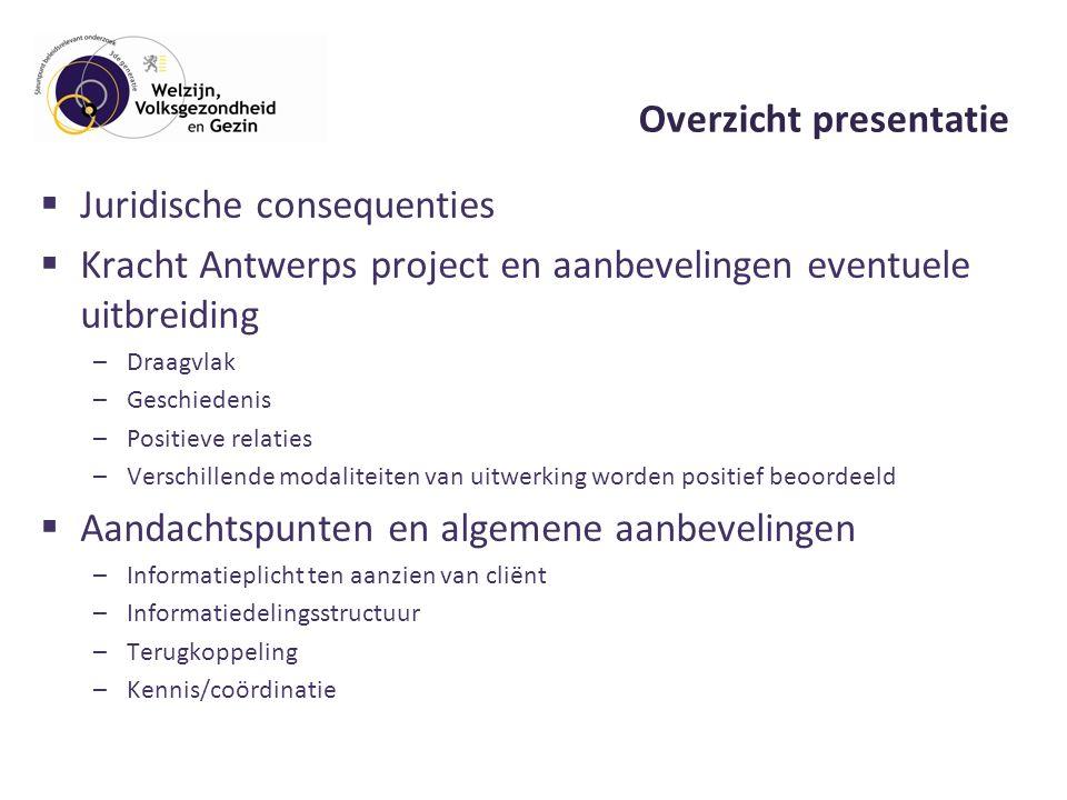Overzicht presentatie  Juridische consequenties  Kracht Antwerps project en aanbevelingen eventuele uitbreiding –Draagvlak –Geschiedenis –Positieve relaties –Verschillende modaliteiten van uitwerking worden positief beoordeeld  Aandachtspunten en algemene aanbevelingen –Informatieplicht ten aanzien van cliënt –Informatiedelingsstructuur –Terugkoppeling –Kennis/coördinatie