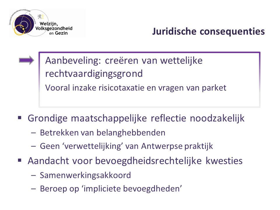 Aanbeveling: creëren van wettelijke rechtvaardigingsgrond Vooral inzake risicotaxatie en vragen van parket  Grondige maatschappelijke reflectie noodzakelijk –Betrekken van belanghebbenden –Geen 'verwettelijking' van Antwerpse praktijk  Aandacht voor bevoegdheidsrechtelijke kwesties –Samenwerkingsakkoord –Beroep op 'impliciete bevoegdheden'