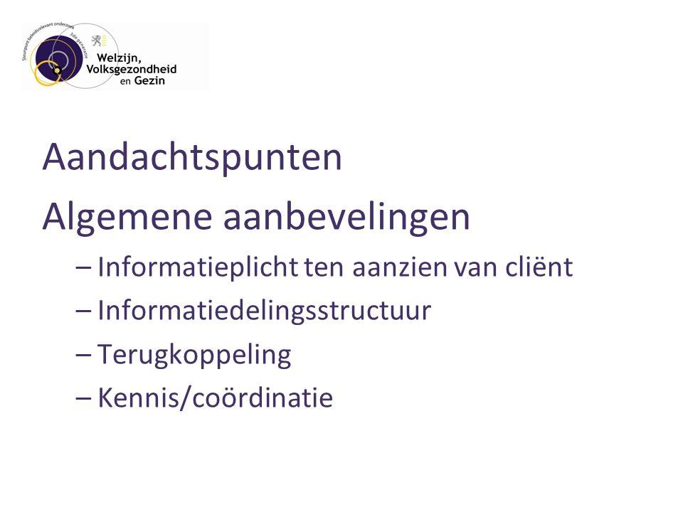 Aandachtspunten Algemene aanbevelingen –Informatieplicht ten aanzien van cliënt –Informatiedelingsstructuur –Terugkoppeling –Kennis/coördinatie