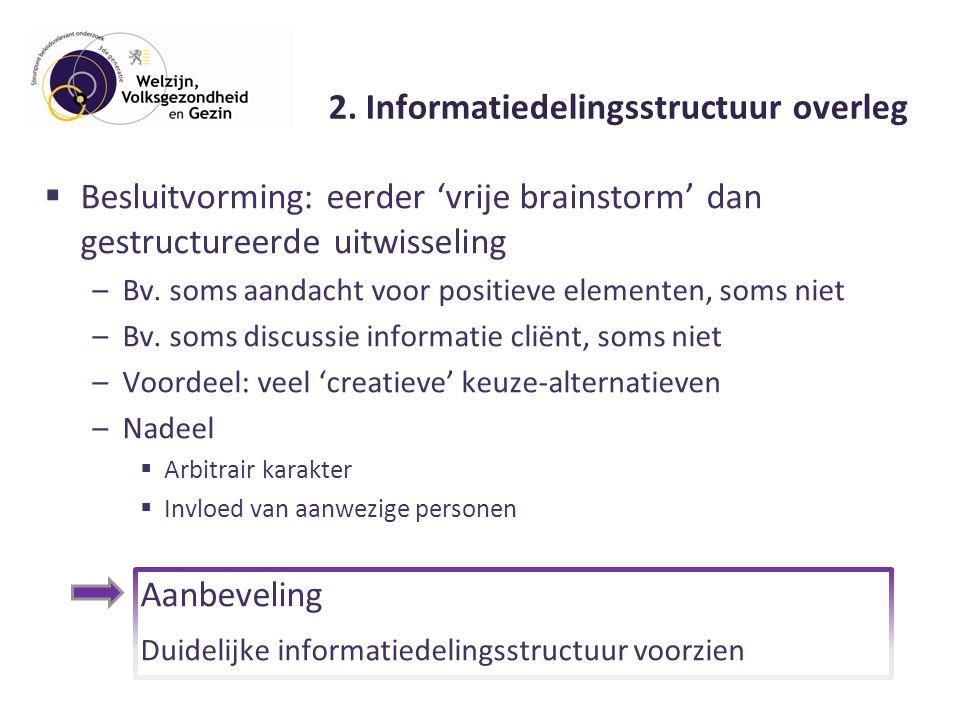 2. Informatiedelingsstructuur overleg  Besluitvorming: eerder 'vrije brainstorm' dan gestructureerde uitwisseling –Bv. soms aandacht voor positieve e