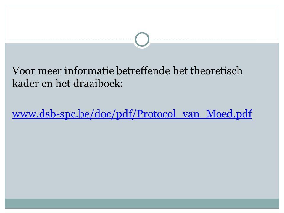 Voor meer informatie betreffende het theoretisch kader en het draaiboek: www.dsb-spc.be/doc/pdf/Protocol_van_Moed.pdf