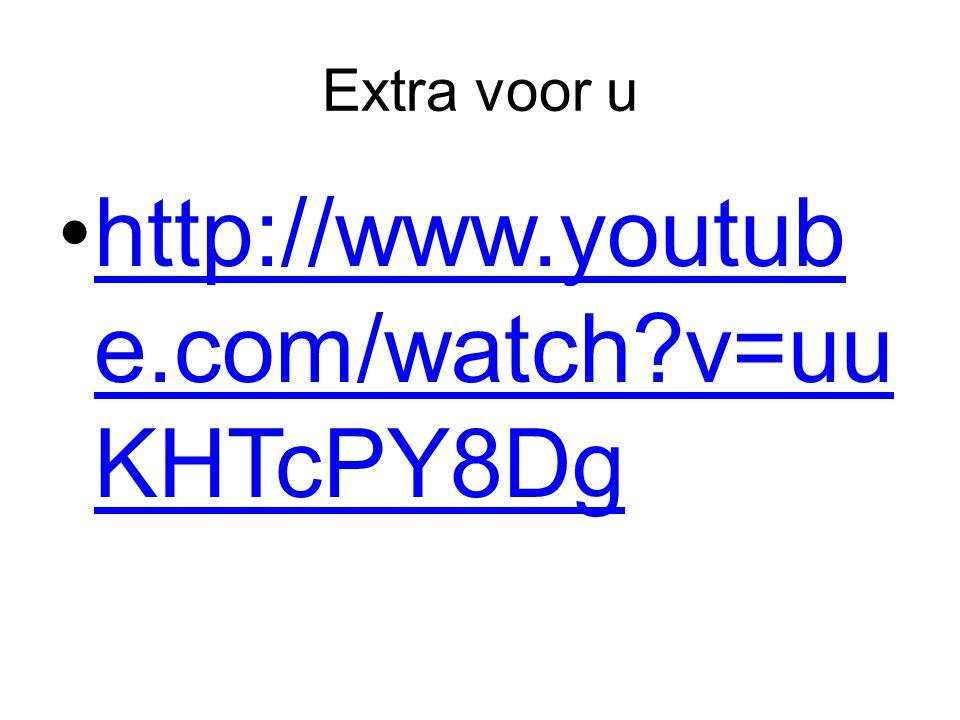 Extra voor u http://www.youtub e.com/watch?v=uu KHTcPY8Dghttp://www.youtub e.com/watch?v=uu KHTcPY8Dg