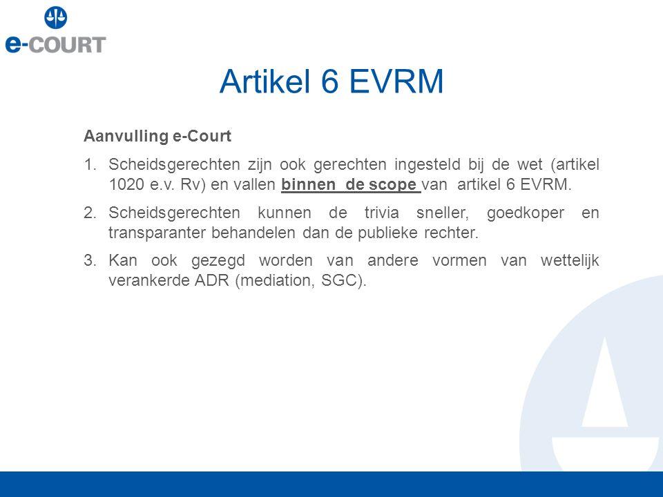 Aanvulling e-Court 1.Scheidsgerechten zijn ook gerechten ingesteld bij de wet (artikel 1020 e.v. Rv) en vallen binnen de scope van artikel 6 EVRM. 2.S