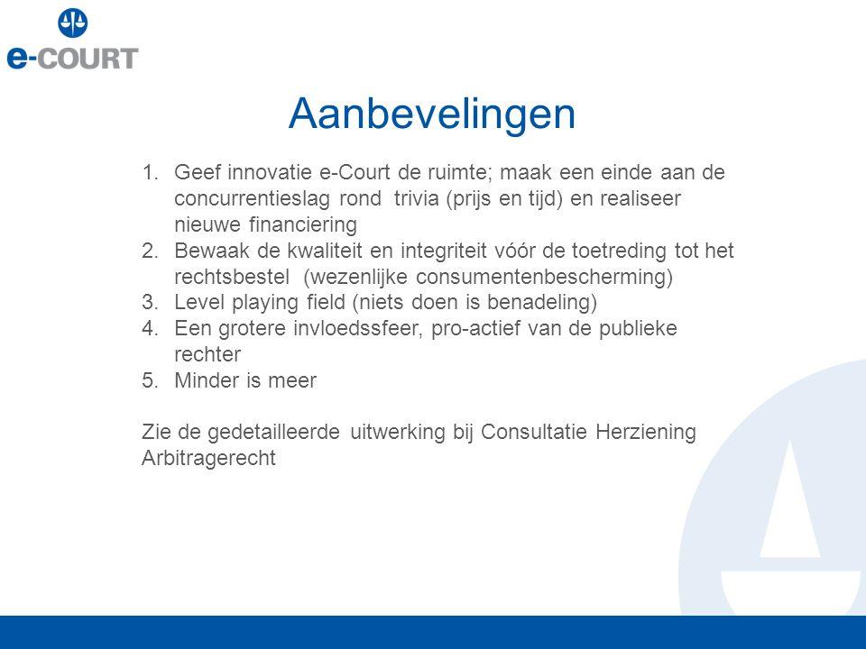 Aanbevelingen 1.Geef innovatie e-Court de ruimte; maak een einde aan de concurrentieslag rond trivia (prijs en tijd) en realiseer nieuwe financiering 2.Bewaak de kwaliteit en integriteit vóór de toetreding tot het rechtsbestel (wezenlijke consumentenbescherming) 3.Level playing field (niets doen is benadeling) 4.Een grotere invloedssfeer, pro-actief van de publieke rechter 5.Minder is meer Zie de gedetailleerde uitwerking bij Consultatie Herziening Arbitragerecht