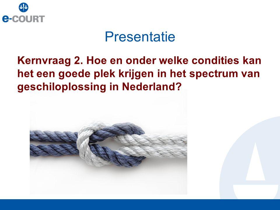 Presentatie Kernvraag 2. Hoe en onder welke condities kan het een goede plek krijgen in het spectrum van geschiloplossing in Nederland?