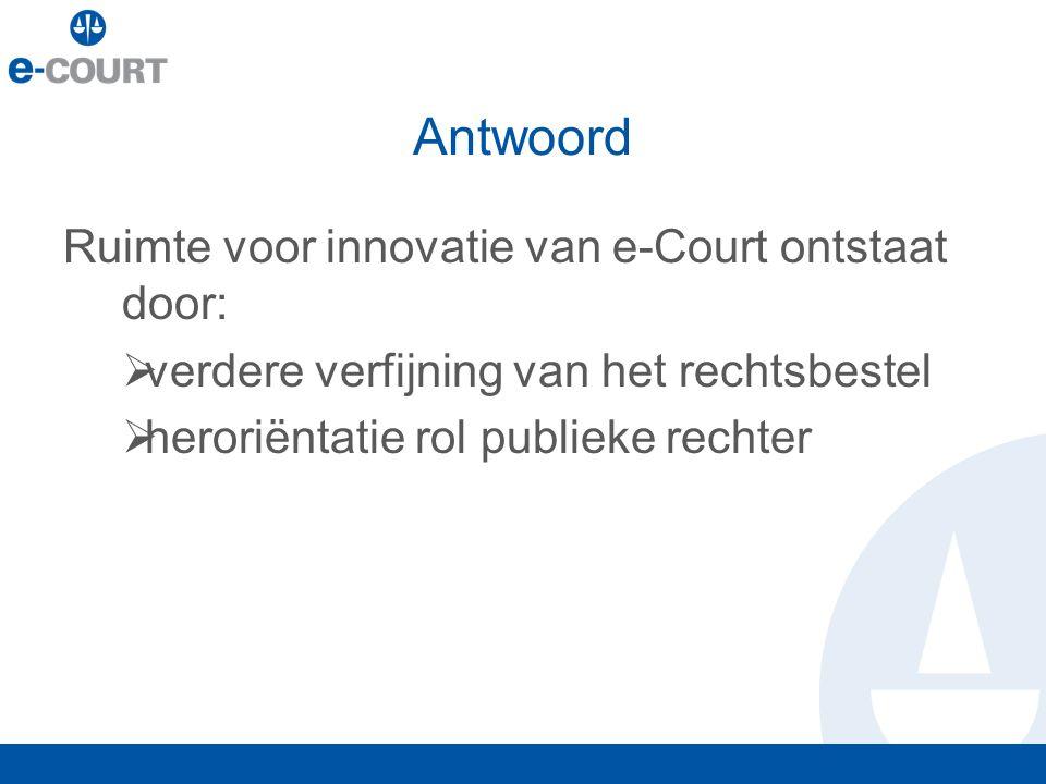 Antwoord Ruimte voor innovatie van e-Court ontstaat door:  verdere verfijning van het rechtsbestel  heroriëntatie rol publieke rechter