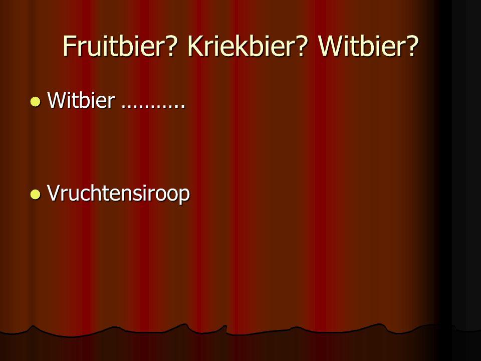 Fruitbier? Kriekbier? Witbier? Witbier ……….. Witbier ……….. Vruchtensiroop Vruchtensiroop