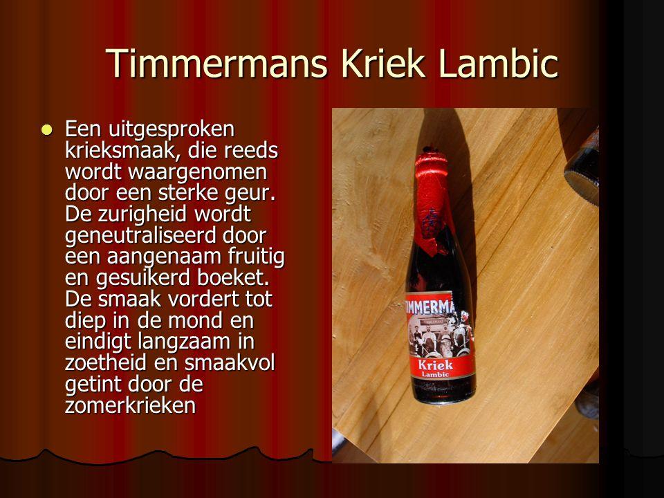 Timmermans Kriek Lambic Een uitgesproken krieksmaak, die reeds wordt waargenomen door een sterke geur. De zurigheid wordt geneutraliseerd door een aan