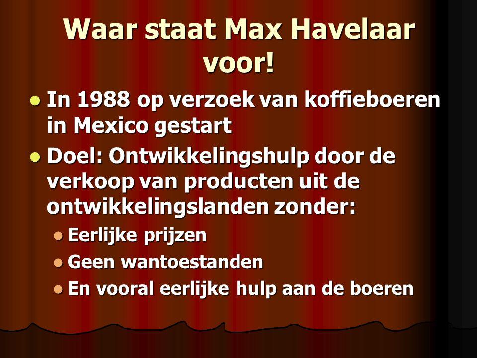 Waar staat Max Havelaar voor! In 1988 op verzoek van koffieboeren in Mexico gestart In 1988 op verzoek van koffieboeren in Mexico gestart Doel: Ontwik