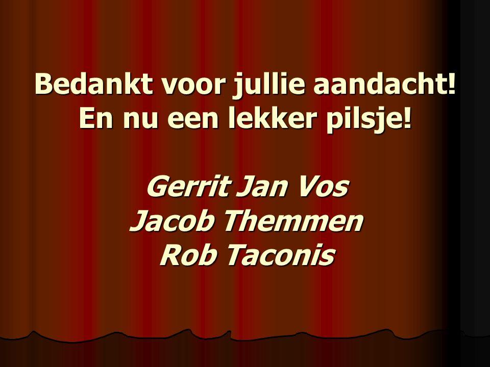 Bedankt voor jullie aandacht! En nu een lekker pilsje! Gerrit Jan Vos Jacob Themmen Rob Taconis