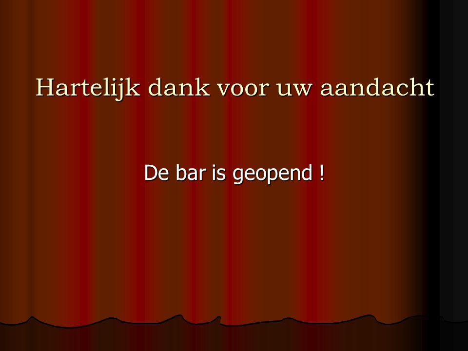 Hartelijk dank voor uw aandacht De bar is geopend !