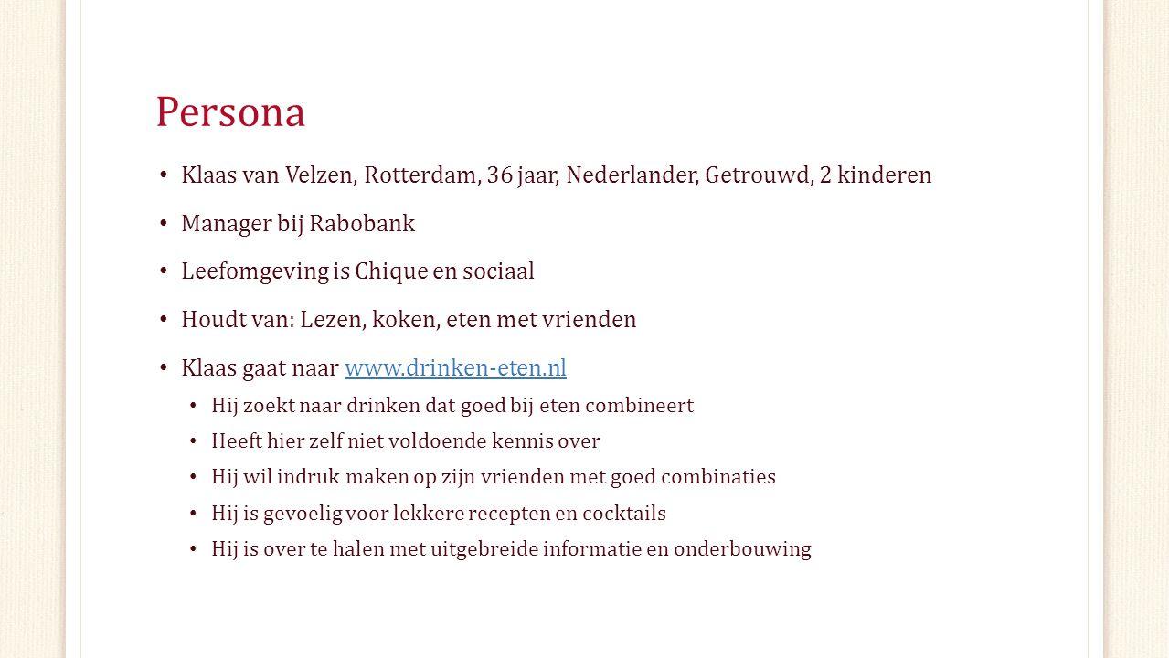 Persona Klaas van Velzen, Rotterdam, 36 jaar, Nederlander, Getrouwd, 2 kinderen Manager bij Rabobank Leefomgeving is Chique en sociaal Houdt van: Lezen, koken, eten met vrienden Klaas gaat naar www.drinken-eten.nlwww.drinken-eten.nl Hij zoekt naar drinken dat goed bij eten combineert Heeft hier zelf niet voldoende kennis over Hij wil indruk maken op zijn vrienden met goed combinaties Hij is gevoelig voor lekkere recepten en cocktails Hij is over te halen met uitgebreide informatie en onderbouwing