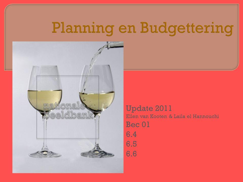 Planning en Budgettering Update 2011 Ellen van Kooten & Laila el Hannouchi Bec 01 6.4 6.5 6.6