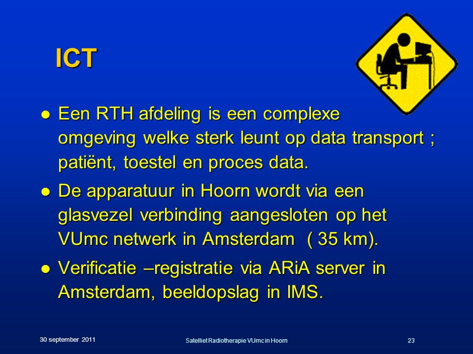 Satelliet Radiotherapie VUmc in Hoorn23 30 september 2011 ICT l Een RTH afdeling is een complexe omgeving welke sterk leunt op data transport ; patiënt, toestel en proces data.