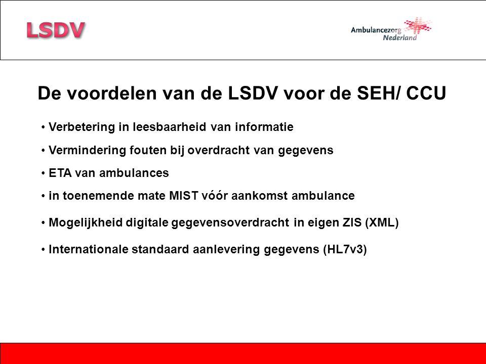 De voordelen van de LSDV voor de SEH/ CCU Internationale standaard aanlevering gegevens (HL7v3) Mogelijkheid digitale gegevensoverdracht in eigen ZIS (XML) Verbetering in leesbaarheid van informatie Vermindering fouten bij overdracht van gegevens in toenemende mate MIST vóór aankomst ambulance ETA van ambulances