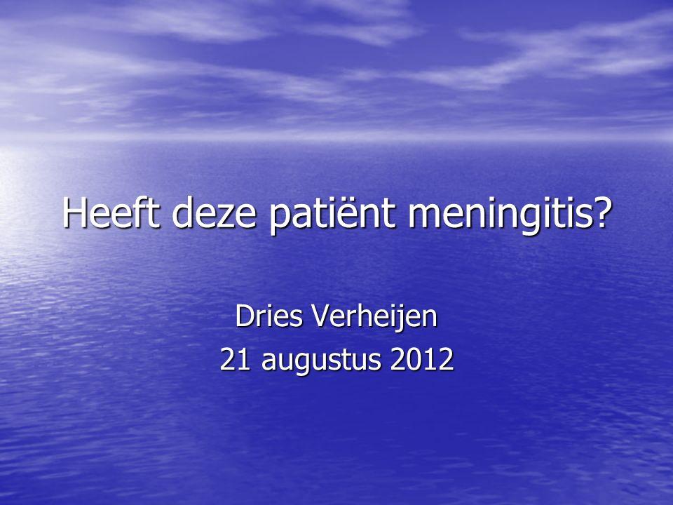 Heeft deze patiënt meningitis? Dries Verheijen 21 augustus 2012
