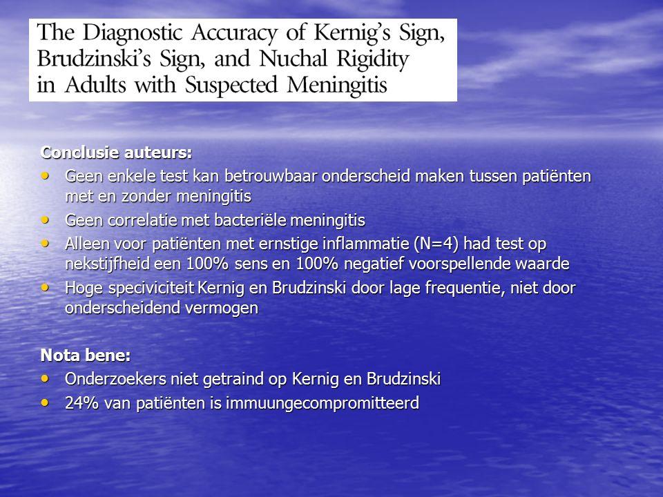 Conclusie auteurs: Geen enkele test kan betrouwbaar onderscheid maken tussen patiënten met en zonder meningitis Geen enkele test kan betrouwbaar onderscheid maken tussen patiënten met en zonder meningitis Geen correlatie met bacteriële meningitis Geen correlatie met bacteriële meningitis Alleen voor patiënten met ernstige inflammatie (N=4) had test op nekstijfheid een 100% sens en 100% negatief voorspellende waarde Alleen voor patiënten met ernstige inflammatie (N=4) had test op nekstijfheid een 100% sens en 100% negatief voorspellende waarde Hoge speciviciteit Kernig en Brudzinski door lage frequentie, niet door onderscheidend vermogen Hoge speciviciteit Kernig en Brudzinski door lage frequentie, niet door onderscheidend vermogen Nota bene: Onderzoekers niet getraind op Kernig en Brudzinski Onderzoekers niet getraind op Kernig en Brudzinski 24% van patiënten is immuungecompromitteerd 24% van patiënten is immuungecompromitteerd