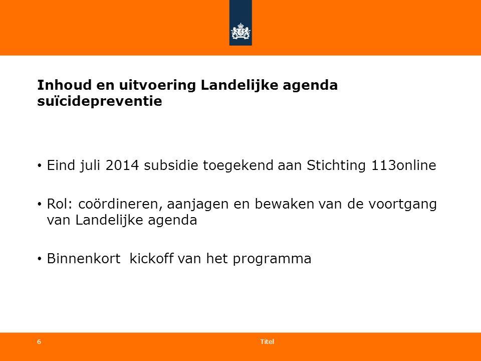 6 Inhoud en uitvoering Landelijke agenda suïcidepreventie Eind juli 2014 subsidie toegekend aan Stichting 113online Rol: coördineren, aanjagen en bewa